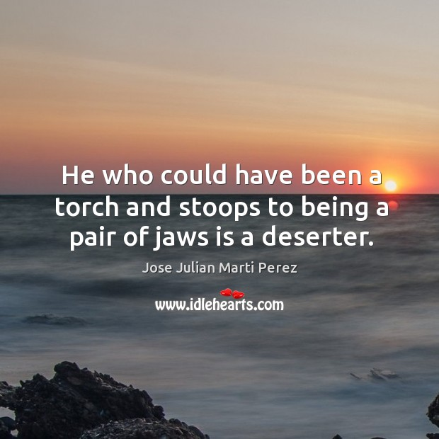 He who could have been a torch and stoops to being a pair of jaws is a deserter. Jose Julian Marti Perez Picture Quote