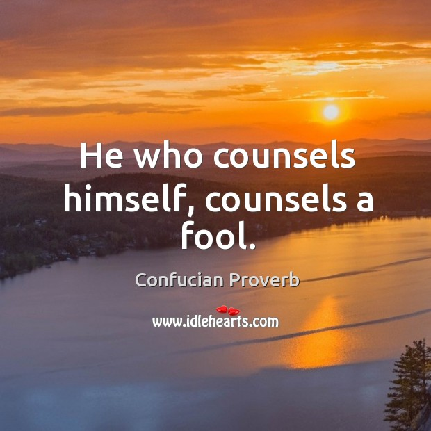 He who counsels himself, counsels a fool. Confucian Proverbs Image