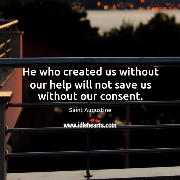 He who created us without our help will not save us without our consent. Image