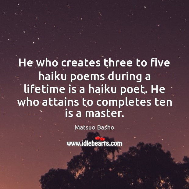 He who creates three to five haiku poems during a lifetime is Matsuo Basho Picture Quote