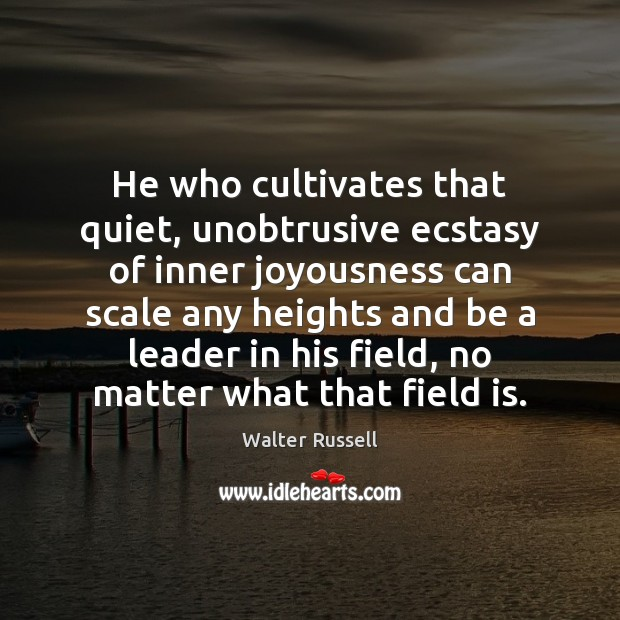 He who cultivates that quiet, unobtrusive ecstasy of inner joyousness can scale Walter Russell Picture Quote
