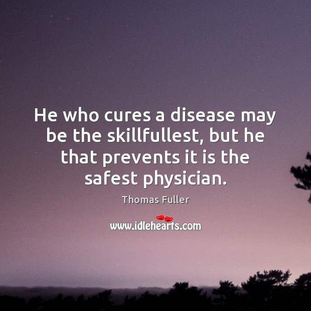 He who cures a disease may be the skillfullest, but he that Thomas Fuller Picture Quote