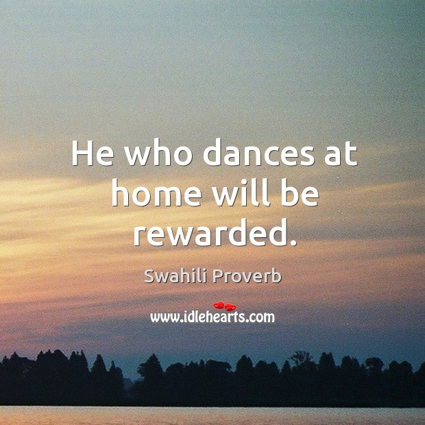 Image, He who dances at home will be rewarded.