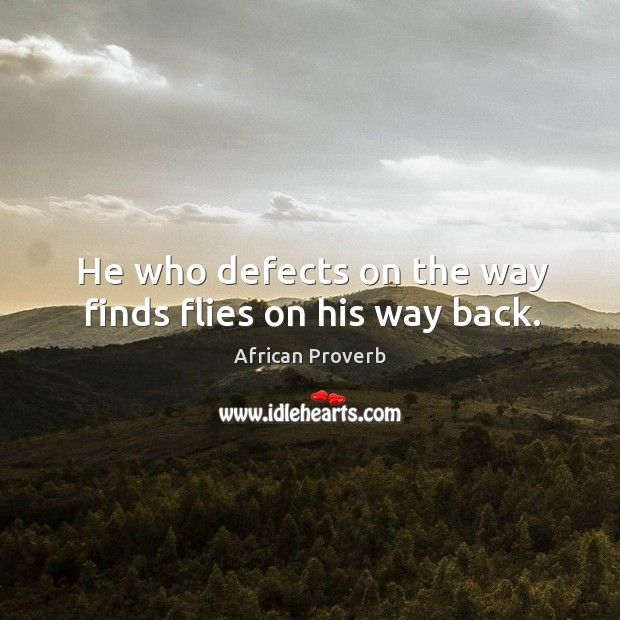 Image, He who defects on the way finds flies on his way back.