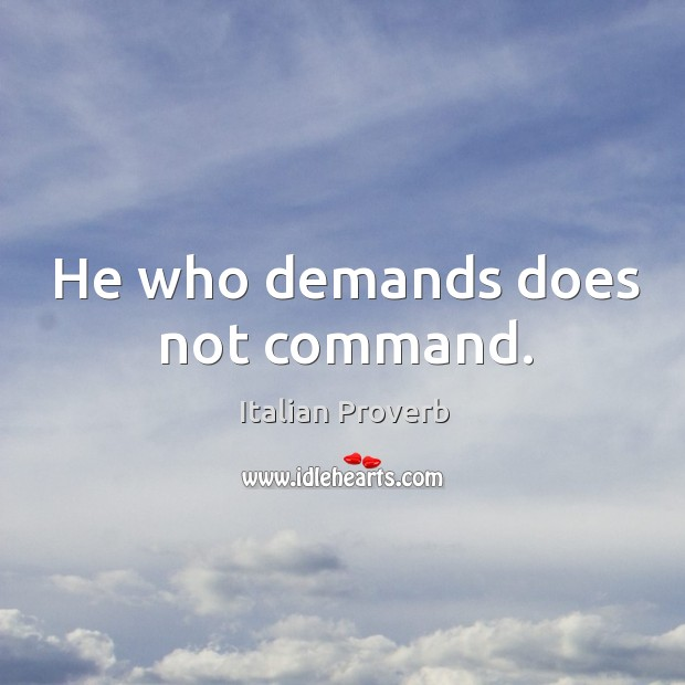 Image, He who demands does not command.