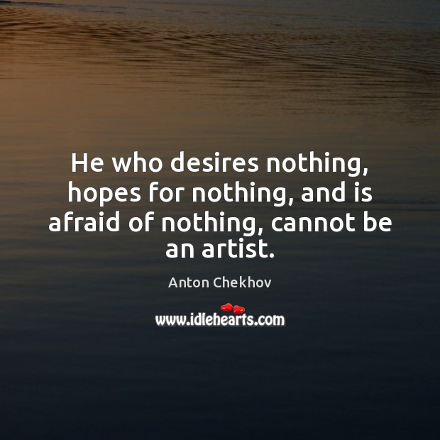 Image, He who desires nothing, hopes for nothing, and is afraid of nothing, cannot be an artist.