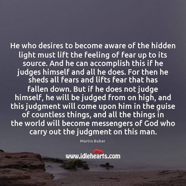 He who desires to become aware of the hidden light must lift Martin Buber Picture Quote