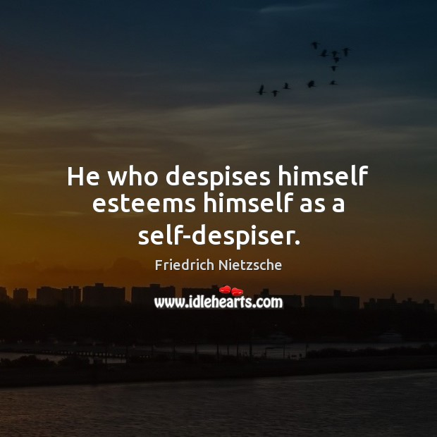 Image, He who despises himself esteems himself as a self-despiser.