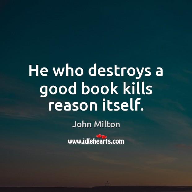 Image, He who destroys a good book kills reason itself.