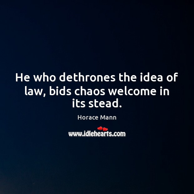 He who dethrones the idea of law, bids chaos welcome in its stead. Horace Mann Picture Quote