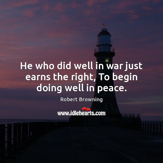 He who did well in war just earns the right, To begin doing well in peace. Robert Browning Picture Quote