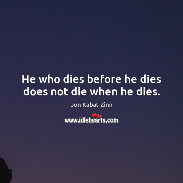 He who dies before he dies does not die when he dies. Jon Kabat-Zinn Picture Quote