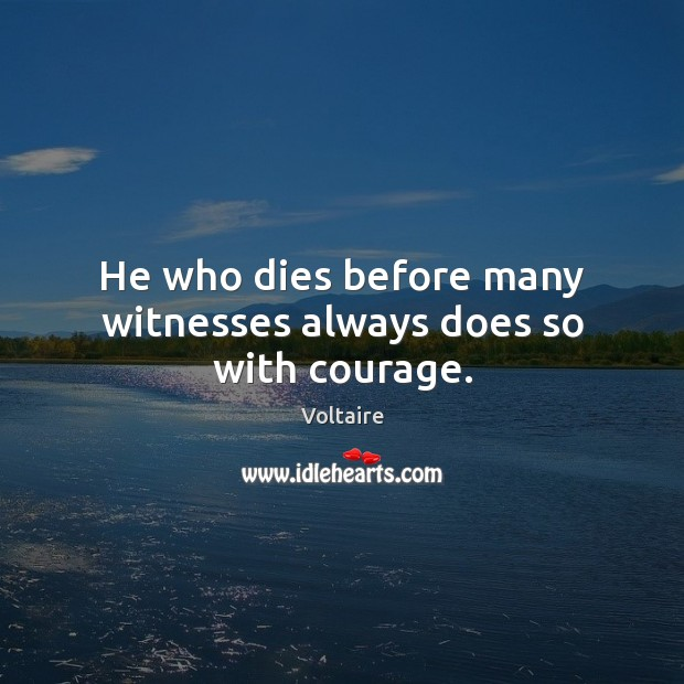 Image, He who dies before many witnesses always does so with courage.