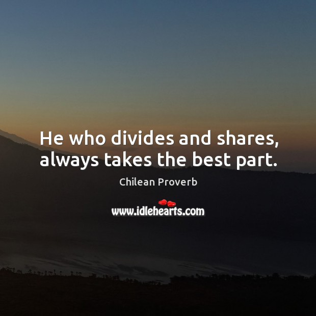 He who divides and shares, always takes the best part. Chilean Proverbs Image