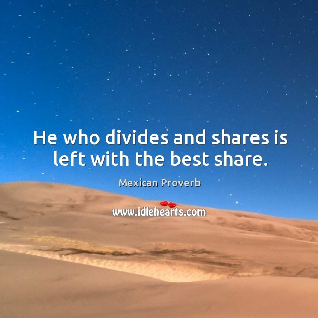 He who divides and shares is left with the best share. Mexican Proverbs Image