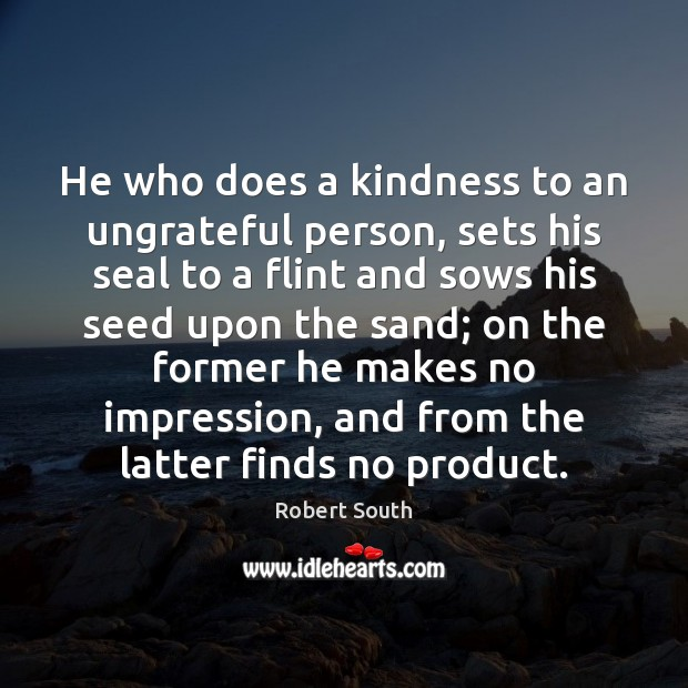 He who does a kindness to an ungrateful person, sets his seal Image