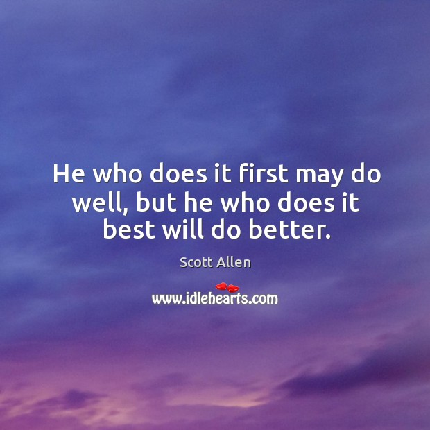 He who does it first may do well, but he who does it best will do better. Image