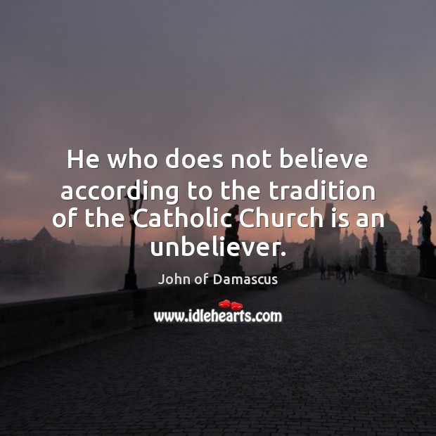 He who does not believe according to the tradition of the Catholic John of Damascus Picture Quote