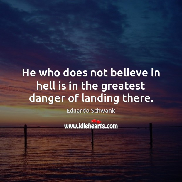 He who does not believe in hell is in the greatest danger of landing there. Image