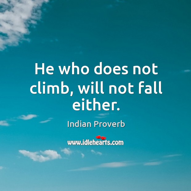 He who does not climb, will not fall either. Image