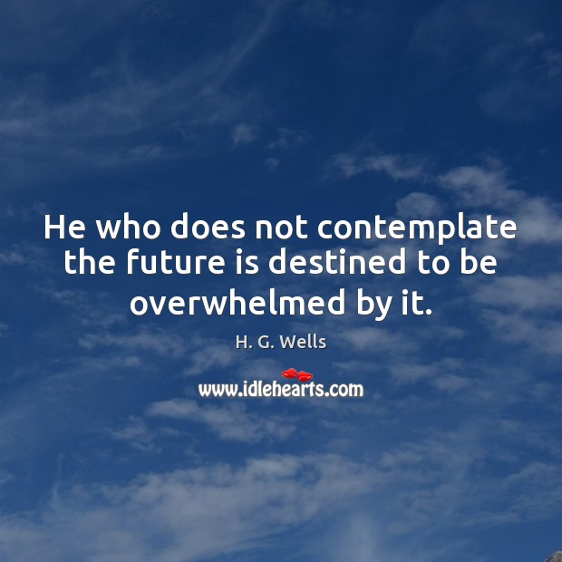 He who does not contemplate the future is destined to be overwhelmed by it. H. G. Wells Picture Quote