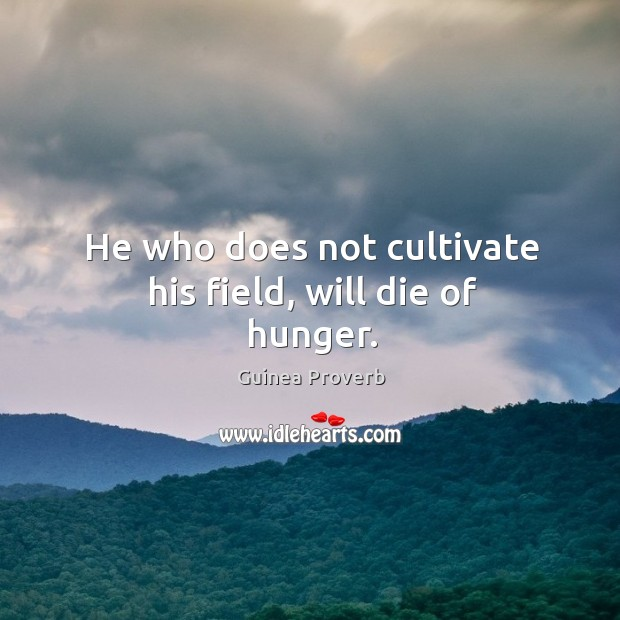 He who does not cultivate his field, will die of hunger. Guinea Proverbs Image