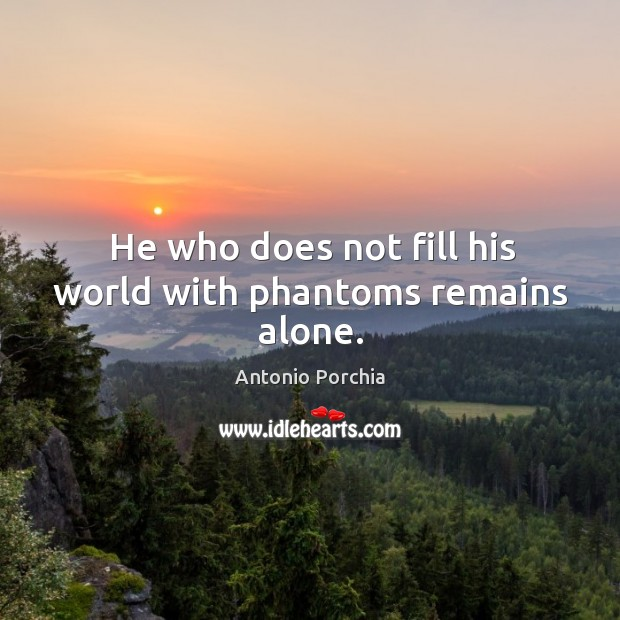 He who does not fill his world with phantoms remains alone. Image