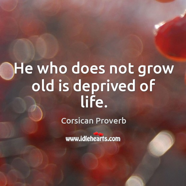 Image, He who does not grow old is deprived of life.