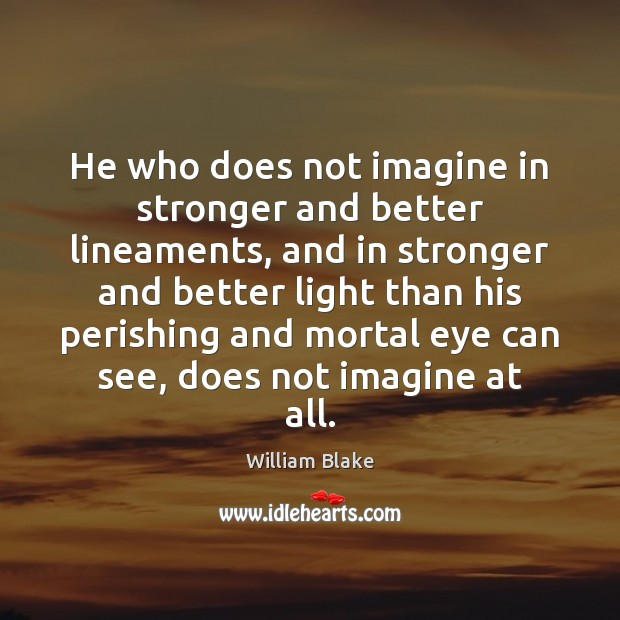 He who does not imagine in stronger and better lineaments, and in Image