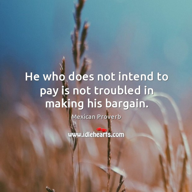 Image, He who does not intend to pay is not troubled in making his bargain.