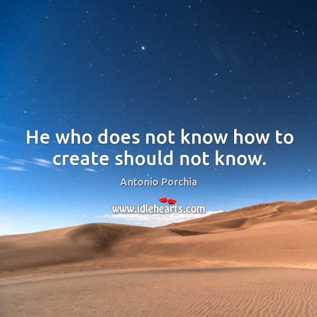 He who does not know how to create should not know. Image