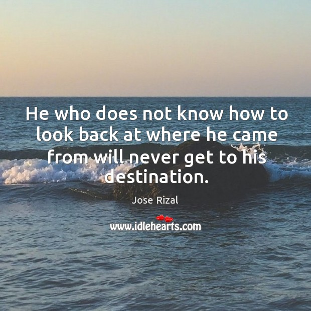 He who does not know how to look back at where he came from will never get to his destination. Jose Rizal Picture Quote