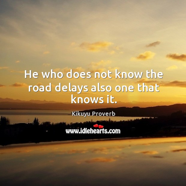 He who does not know the road delays also one that knows it. Kikuyu Proverbs Image