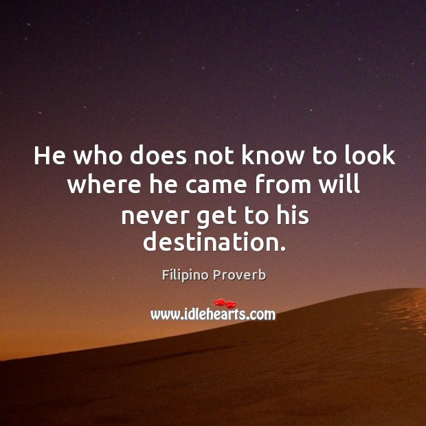 He who does not know to look where he came from will never get to his destination. Filipino Proverbs Image