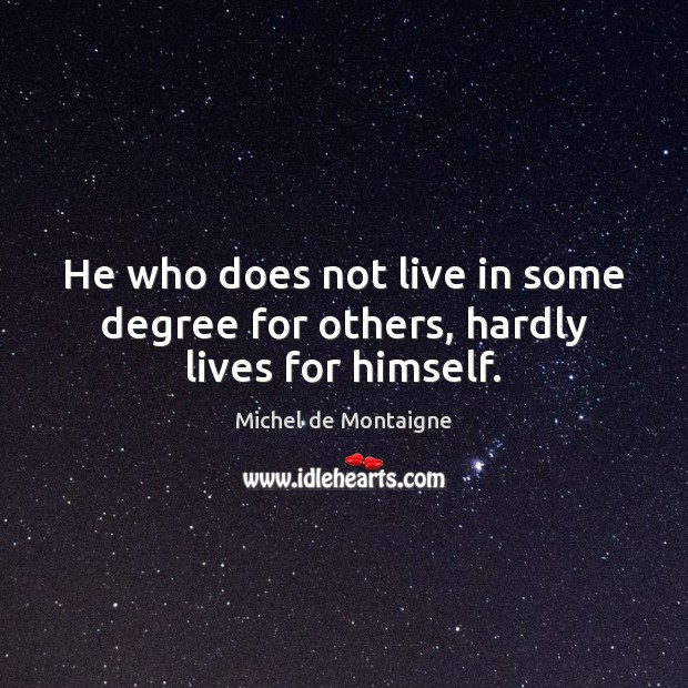 Image, He who does not live in some degree for others, hardly lives for himself.