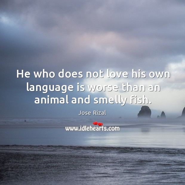 He who does not love his own language is worse than an animal and smelly fish. Jose Rizal Picture Quote
