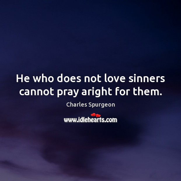 He who does not love sinners cannot pray aright for them. Charles Spurgeon Picture Quote