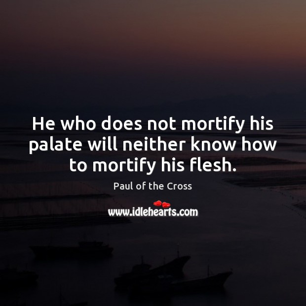 He who does not mortify his palate will neither know how to mortify his flesh. Paul of the Cross Picture Quote