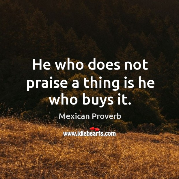 Image, He who does not praise a thing is he who buys it.