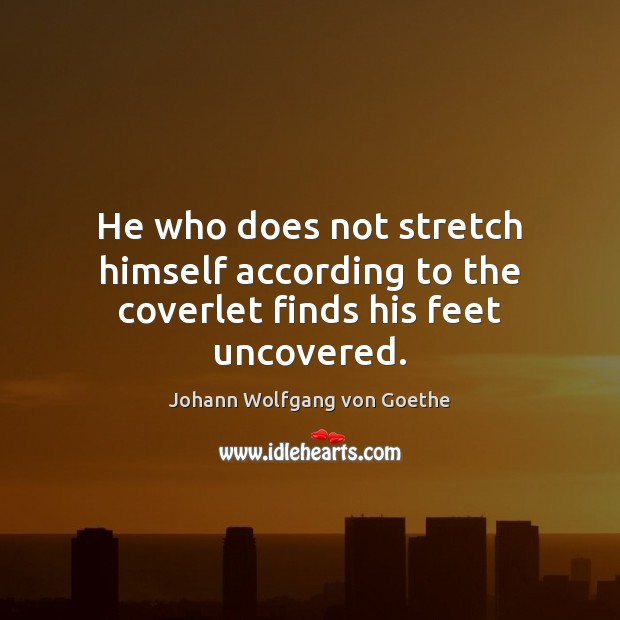 He who does not stretch himself according to the coverlet finds his feet uncovered. Johann Wolfgang von Goethe Picture Quote