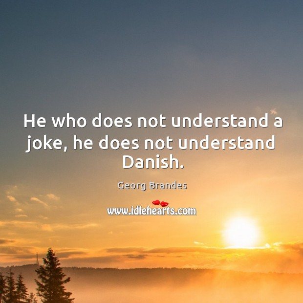 He who does not understand a joke, he does not understand danish. Image