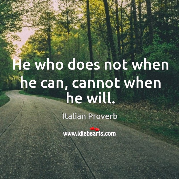 Image, He who does not when he can, cannot when he will.