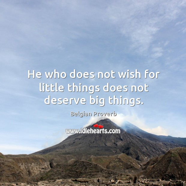 He who does not wish for little things does not deserve big things. Belgian Proverbs Image