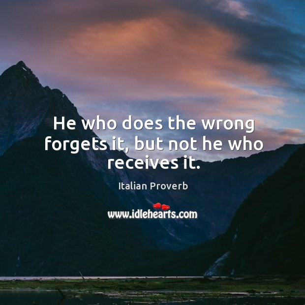 Image, He who does the wrong forgets it, but not he who receives it.