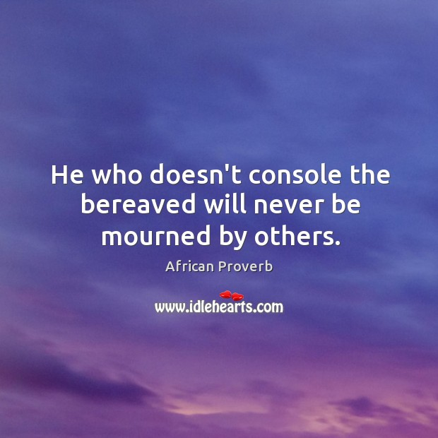 Image, He who doesn't console the bereaved will never be mourned by others.