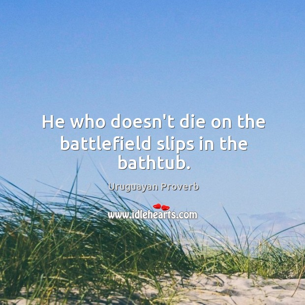 He who doesn't die on the battlefield slips in the bathtub. Uruguayan Proverbs Image