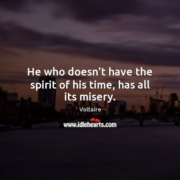 Image, He who doesn't have the spirit of his time, has all its misery.