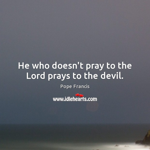 He who doesn't pray to the Lord prays to the devil. Pope Francis Picture Quote
