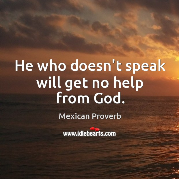Image, He who doesn't speak will get no help from God.
