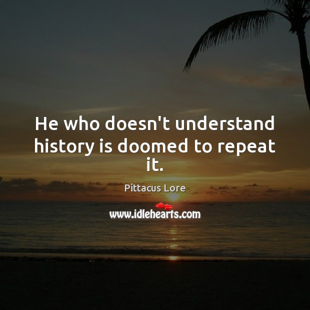 He who doesn't understand history is doomed to repeat it. Pittacus Lore Picture Quote